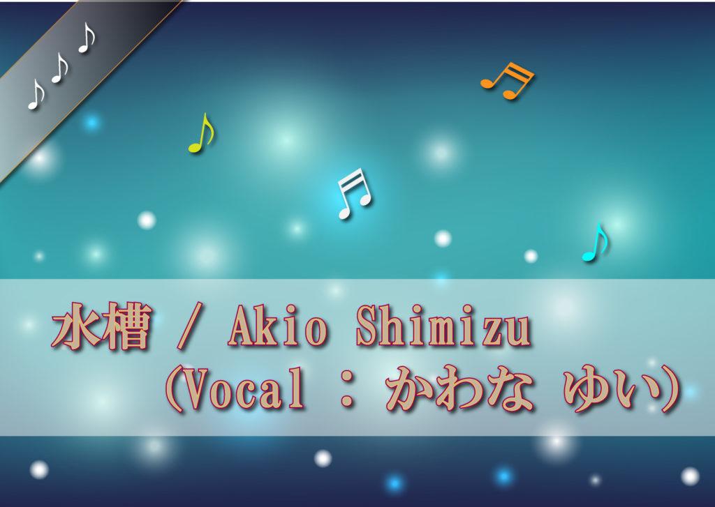 Akio Shimizu 【水槽】(Vocal : かわな ゆい) You Tube 配信